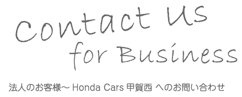 Contact us for Business 法人のお客様 Honda Cars 甲賀西へのお問い合わせ